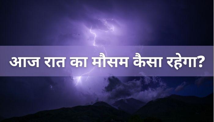 आज रात का मौसम कैसा रहेगा | Aaj Raat Mausam Kaisa Rahega