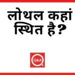 लोथल कहां स्थित है? | Lothal Kahan Sthit Hai