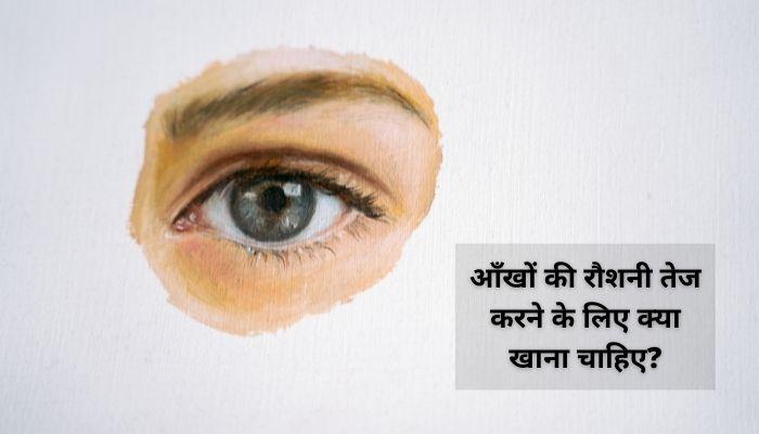 आँखों की रौशनी तेज करने के लिए क्या खाना चाहिए? | Aankhon Ki Roshni Badhane Ke Upay